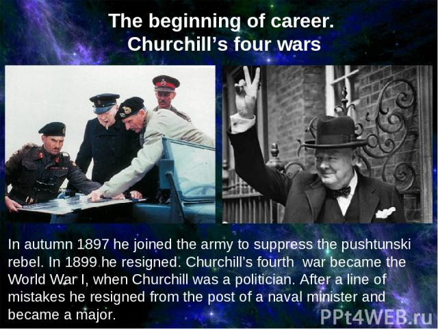In autumn 1897 he joined the army to suppress the pushtunski rebel. In 1899 he resigned. Churchill's fourth war became the World War I, when Churchill was a politician. After a line of mistakes he resigned from the post of a naval minister and becam…