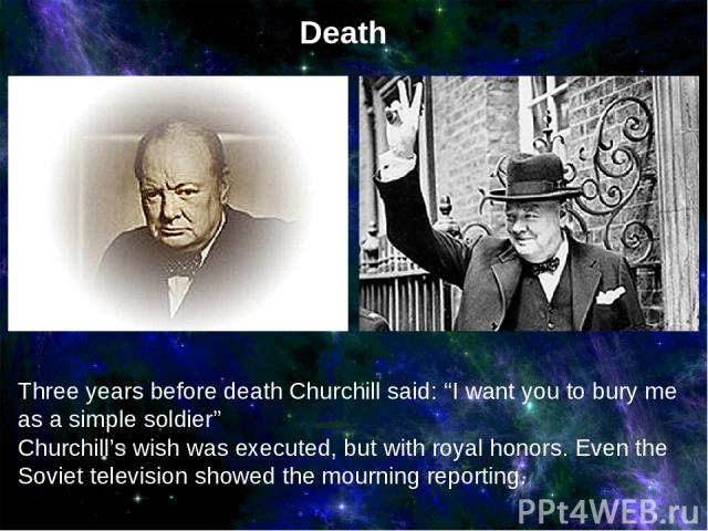 """Three years before death Churchill said: """"I want you to bury me as a simple soldier"""" Churchill's wish was executed, but with royal honors. Even the Soviet television showed the mourning reporting. Death"""