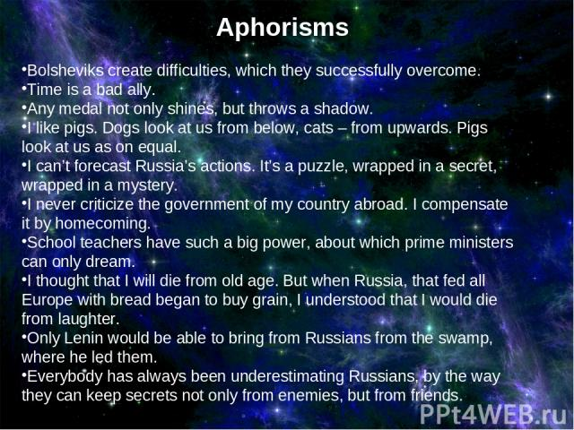 Aphorisms Bolsheviks create difficulties, which they successfully overcome. Time is a bad ally. Any medal not only shines, but throws a shadow. I like pigs. Dogs look at us from below, cats – from upwards. Pigs look at us as on equal. I can't foreca…