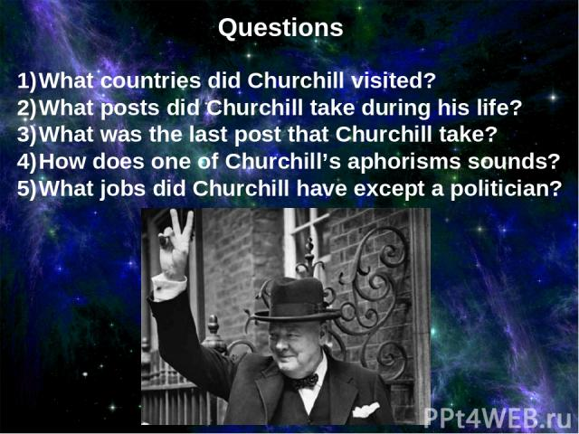 Questions What countries did Churchill visited? What posts did Churchill take during his life? What was the last post that Churchill take? How does one of Churchill's aphorisms sounds? What jobs did Churchill have except a politician?
