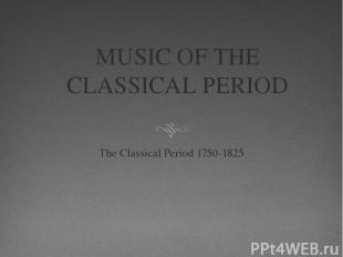 MUSIC OF THE CLASSICAL PERIOD The Classical Period 1750-1825