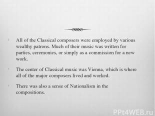 All of the Classical composers were employed by various wealthy patrons. Much of