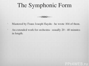 The Symphonic Form Mastered by Franz Joseph Haydn - he wrote 104 of them. An ext
