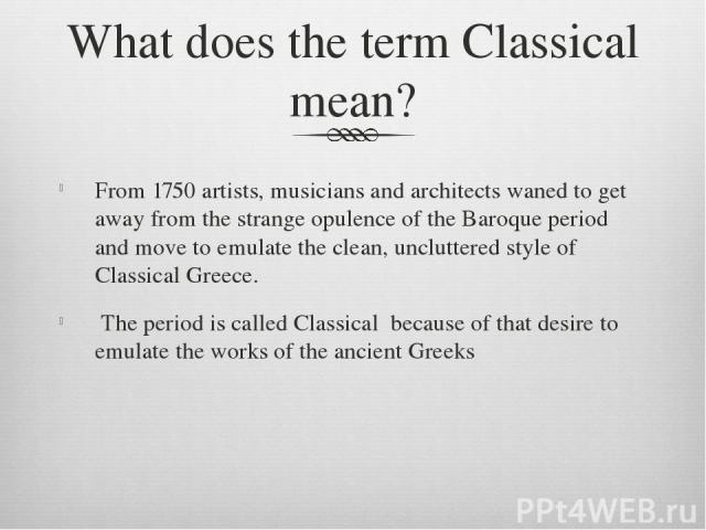 What does the term Classical mean? From 1750 artists, musicians and architects waned to get away from the strange opulence of the Baroque period and move to emulate the clean, uncluttered style of Classical Greece. The period is called Classical bec…