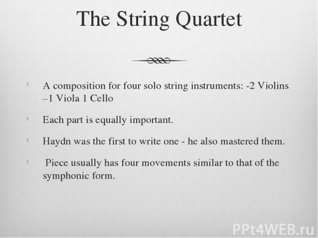 The String Quartet A composition for four solo string instruments: -2 Violins –1 Viola 1 Cello Each part is equally important. Haydn was the first to write one - he also mastered them. Piece usually has four movements similar to that of the symphoni…