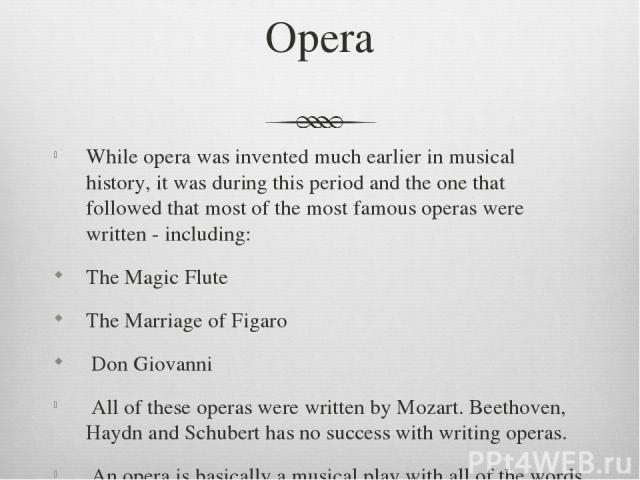 Opera While opera was invented much earlier in musical history, it was during this period and the one that followed that most of the most famous operas were written - including: The Magic Flute The Marriage of Figaro Don Giovanni All of these operas…