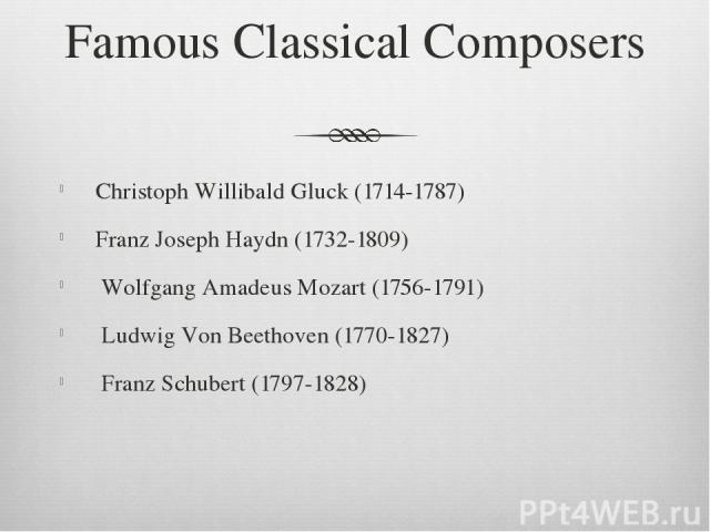 Famous Classical Composers Christoph Willibald Gluck (1714-1787) Franz Joseph Haydn (1732-1809) Wolfgang Amadeus Mozart (1756-1791) Ludwig Von Beethoven (1770-1827) Franz Schubert (1797-1828)