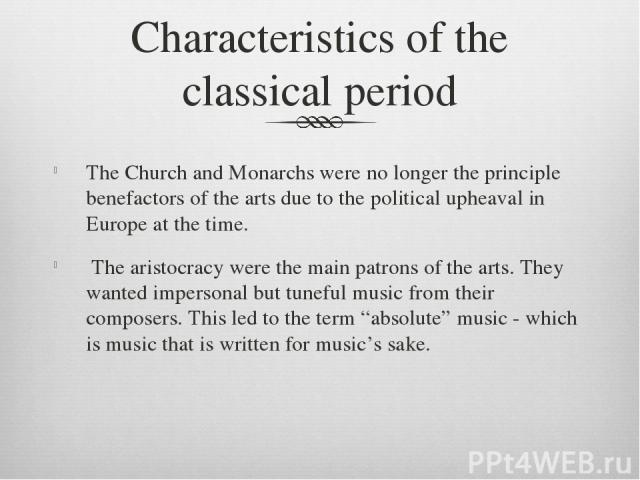 Characteristics of the classical period The Church and Monarchs were no longer the principle benefactors of the arts due to the political upheaval in Europe at the time. The aristocracy were the main patrons of the arts. They wanted impersonal but t…