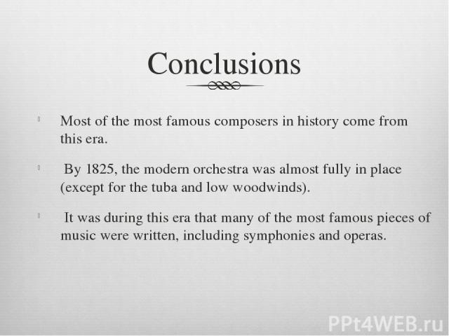 Conclusions Most of the most famous composers in history come from this era. By 1825, the modern orchestra was almost fully in place (except for the tuba and low woodwinds). It was during this era that many of the most famous pieces of music were …