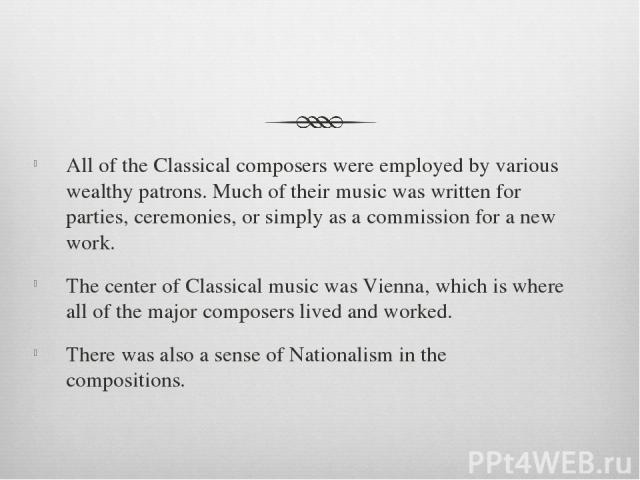 All of the Classical composers were employed by various wealthy patrons. Much of their music was written for parties, ceremonies, or simply as a commission for a new work. The center of Classical music was Vienna, which is where all of the major com…