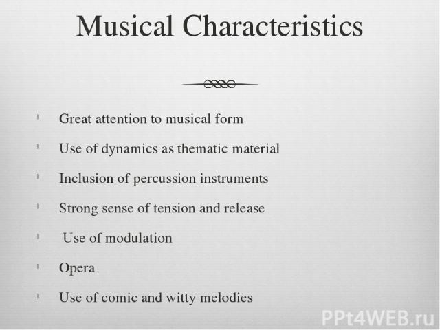 Musical Characteristics Great attention to musical form Use of dynamics as thematic material Inclusion of percussion instruments Strong sense of tension and release Use of modulation Opera Use of comic and witty melodies