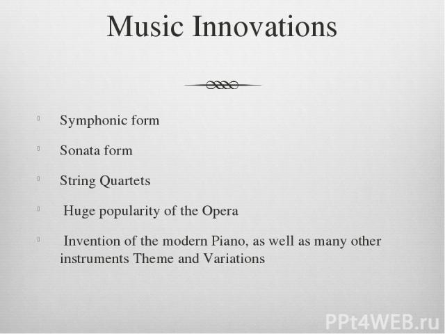 Music Innovations Symphonic form Sonata form String Quartets Huge popularity of the Opera Invention of the modern Piano, as well as many other instruments Theme and Variations