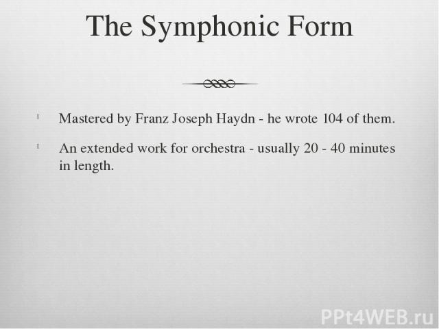 The Symphonic Form Mastered by Franz Joseph Haydn - he wrote 104 of them. An extended work for orchestra - usually 20 - 40 minutes in length.