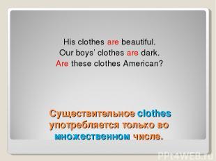 Существительное clothes употребляется только во множественном числе. His clothes