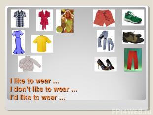 I like to wear … I don't like to wear … I'd like to wear …