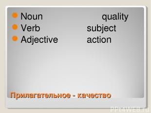 Прилагательное - качество Noun quality Verb subject Adjective action