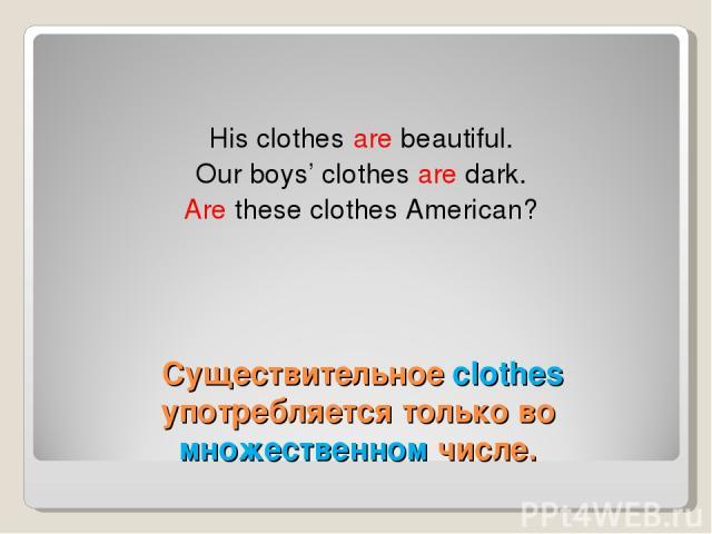 Существительное clothes употребляется только во множественном числе. His clothes are beautiful. Our boys' clothes are dark. Are these clothes American?