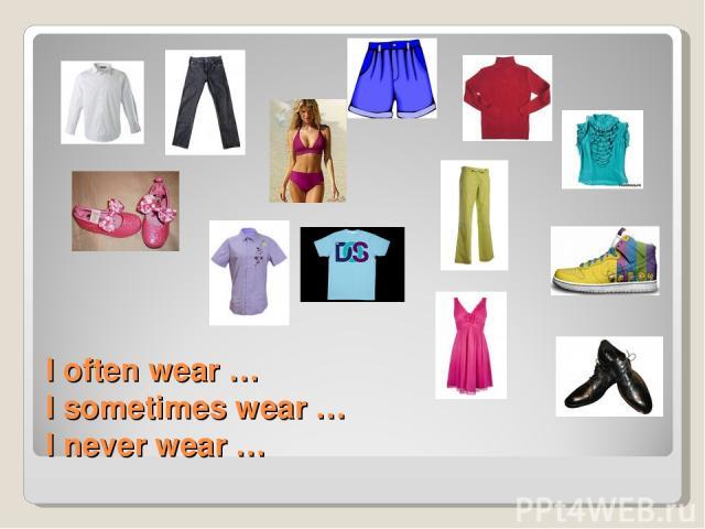 I often wear … I sometimes wear … I never wear …