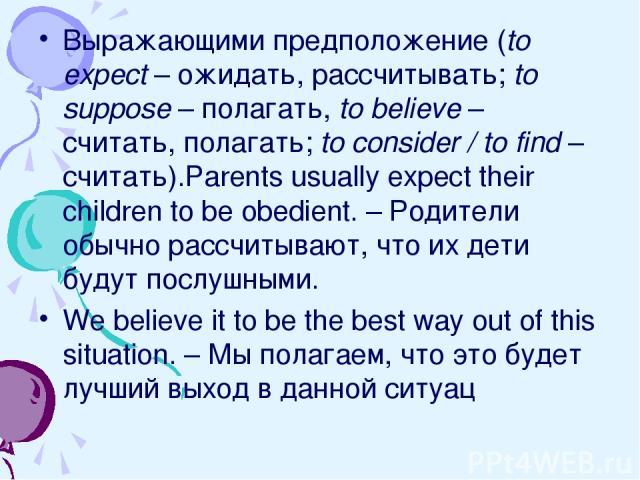 Выражающими предположение (to expect – ожидать, рассчитывать; to suppose – полагать, to believe – считать, полагать; to consider / to find – считать).Parents usually expect their children to be obedient. – Родители обычно рассчитывают, что их дети б…