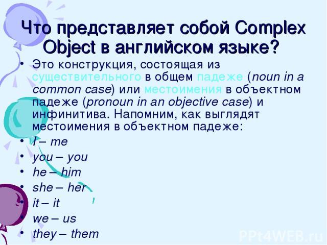 Что представляет собой Complex Object в английском языке? Это конструкция, состоящая из существительного в общем падеже (noun in a common case) или местоимения в объектном падеже (pronoun in an objective case) и инфинитива. Напомним, как выглядят ме…