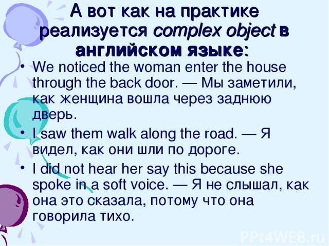 А вот как на практике реализуется complex object в английском языке: We noticed the woman enter the house through the back door. — Мы заметили, как женщина вошла через заднюю дверь. I saw them walk along the road. — Я видел, как они шли по дороге. I…