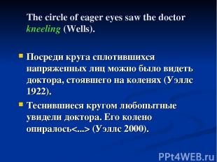 The circle of eager eyes saw the doctor kneeling (Wells). Посреди круга сплотивш