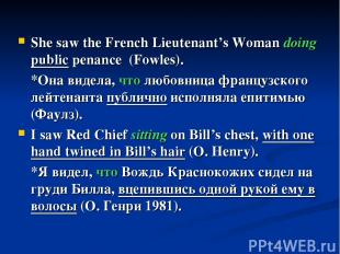 She saw the French Lieutenant's Woman doing public penance (Fowles). *Она видела