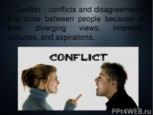 Conflict - conflicts and disagreements that arise between people because of thei