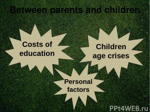 Between parents and children Costs of education Children age crises Personal fac