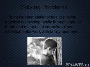 Solving Problems Bring together stakeholders to provide practical counseling fam