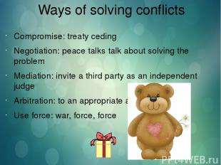 Ways of solving conflicts Compromise: treaty ceding Negotiation: peace talks tal