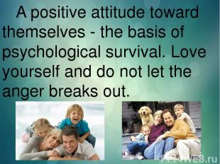 A positive attitude toward themselves - the basis of psychological survival. Lov