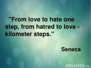 """From love to hate one step, from hatred to love - kilometer steps."" Seneca"