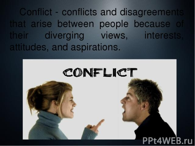 Conflict - conflicts and disagreements that arise between people because of their diverging views, interests, attitudes, and aspirations.