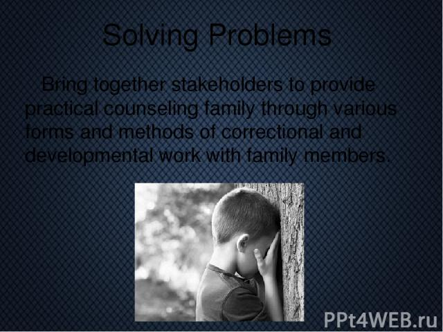 Solving Problems Bring together stakeholders to provide practical counseling family through various forms and methods of correctional and developmental work with family members.
