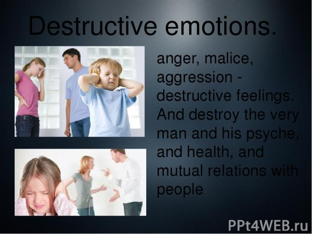 Destructive emotions. anger, malice, aggression - destructive feelings. And destroy the very man and his psyche, and health, and mutual relations with people