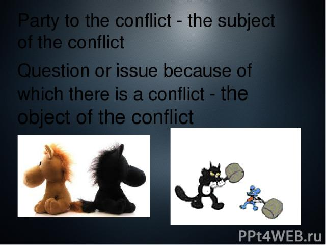 Party to the conflict - the subject of the conflict Question or issue because of which there is a conflict - the object of the conflict