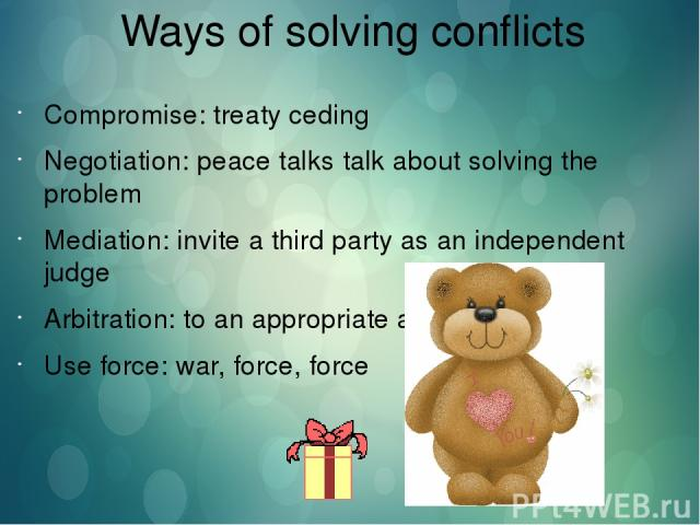 Ways of solving conflicts Compromise: treaty ceding Negotiation: peace talks talk about solving the problem Mediation: invite a third party as an independent judge Arbitration: to an appropriate authority Use force: war, force, force