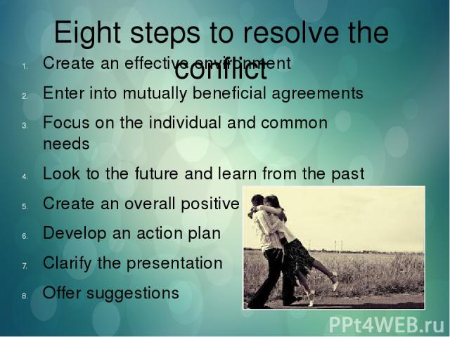Eight steps to resolve the conflict Create an effective environment Enter into mutually beneficial agreements Focus on the individual and common needs Look to the future and learn from the past Create an overall positive effect Develop an action pla…
