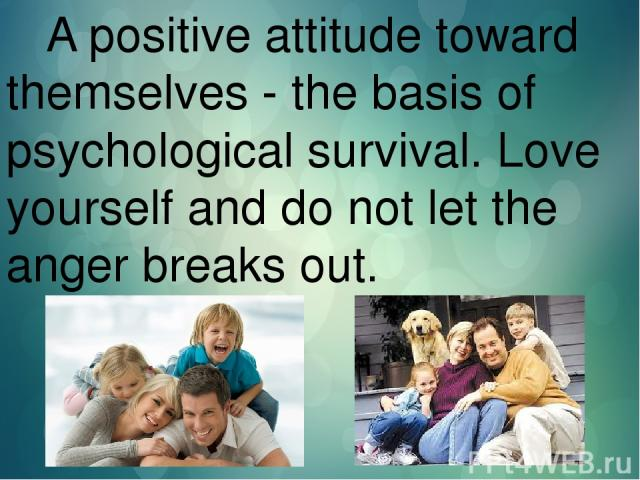 A positive attitude toward themselves - the basis of psychological survival. Love yourself and do not let the anger breaks out.