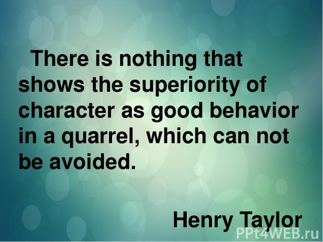 There is nothing that shows the superiority of character as good behavior in a quarrel, which can not be avoided. Henry Taylor