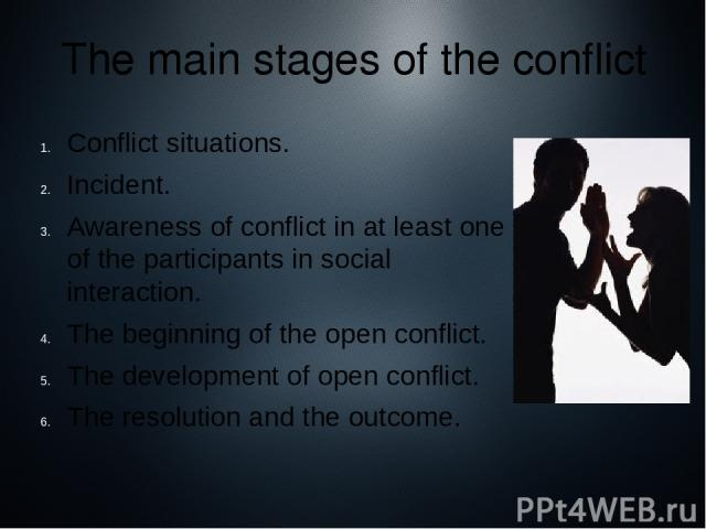 Conflict situations. Incident. Awareness of conflict in at least one of the participants in social interaction. The beginning of the open conflict. The development of open conflict. The resolution and the outcome. The main stages of the conflict