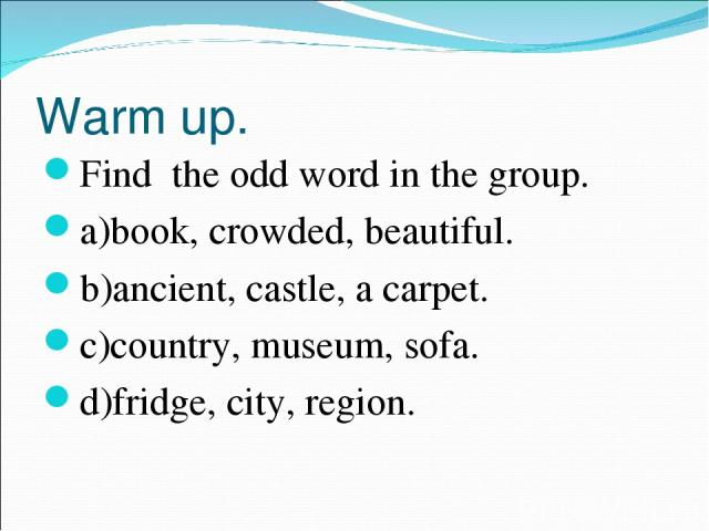 Warm up. Find the odd word in the group. a)book, crowded, beautiful. b)ancient, castle, a carpet. c)country, museum, sofa. d)fridge, city, region.
