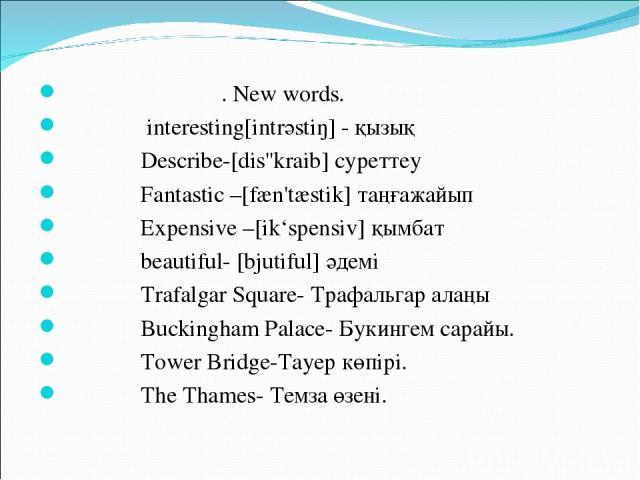 . New words. interesting[intrәstiŋ] - қызық Describe-[dis''kraib] суреттеу Fantastic –[fæn'tæstik] таңғажайып Expensive –[ik'spensiv] қымбат beautiful- [bjutiful] әдемі Trafalgar Square- Трафальгар алаңы Buckingham Palace- Букингем сарайы. Tower Bri…