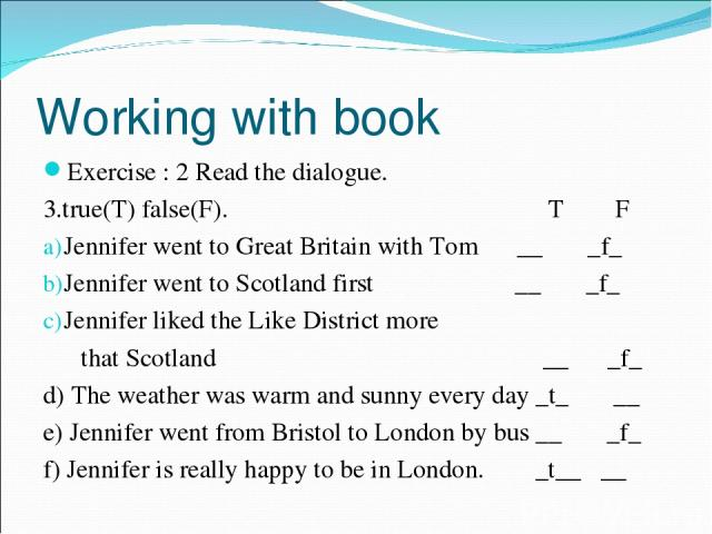 Working with book Exercise : 2 Read the dialogue. 3.true(T) false(F). T F Jennifer went to Great Britain with Tom __ _f_ Jennifer went to Scotland first __ _f_ Jennifer liked the Like District more that Scotland __ _f_ d) The weather was warm and su…