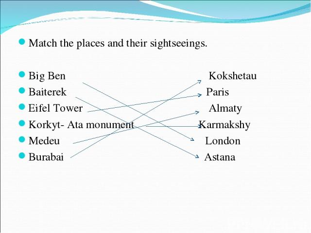 Match the places and their sightseeings. Big Ben Kokshetau Baiterek Paris Eifel Tower Almaty Korkyt- Ata monument Karmakshy Medeu London Burabai Astana