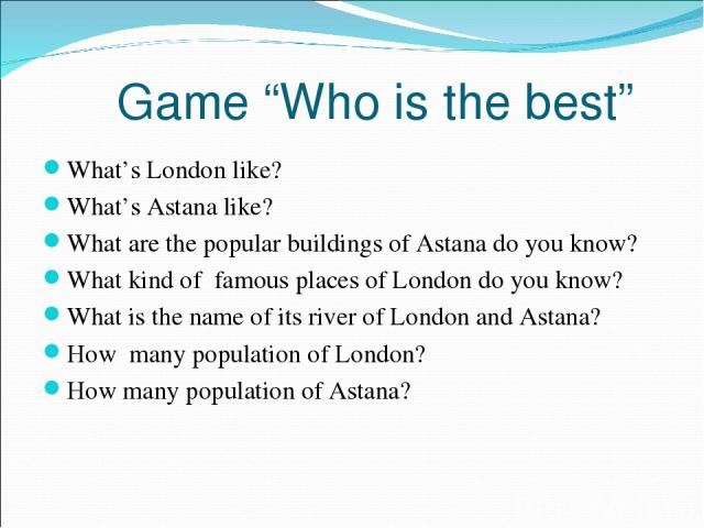 """Game """"Who is the best"""" What's London like? What's Astana like? What are the popular buildings of Astana do you know? What kind of famous places of London do you know? What is the name of its river of London and Astana? How many population of London?…"""