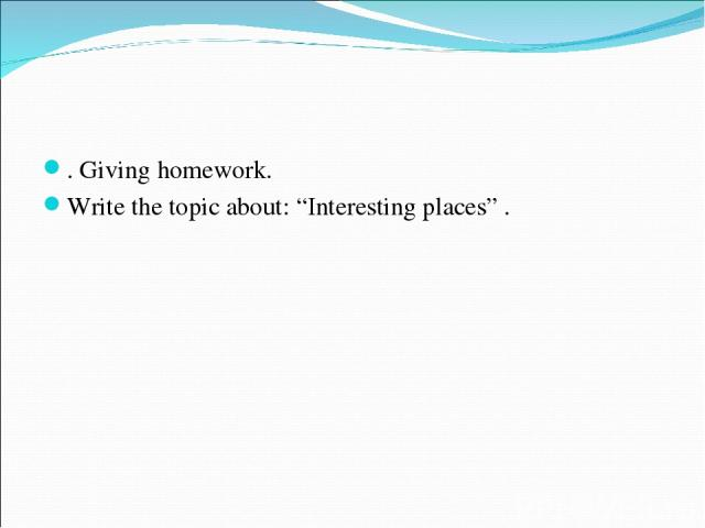 """. Giving homework. Write the topic about: """"Interesting places"""" ."""