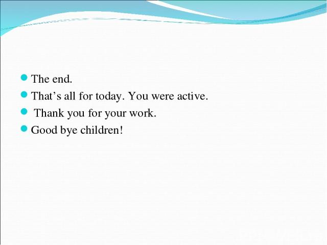 The end. That's all for today. You were active. Thank you for your work. Good bye children!