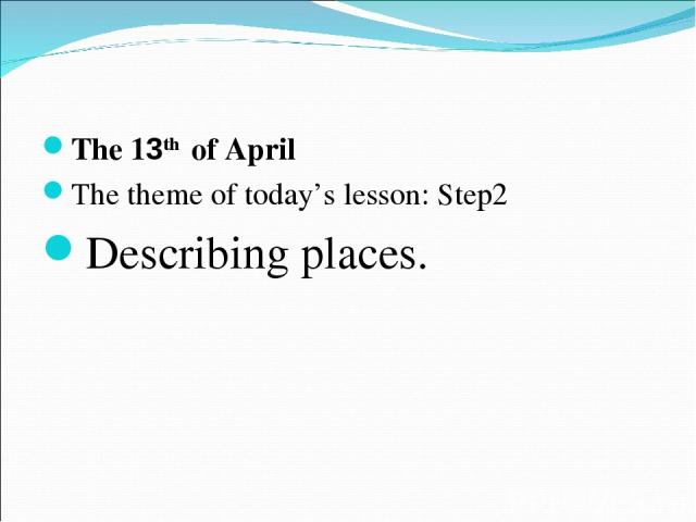 The 13th of April The theme of today's lesson: Step2 Describing places.